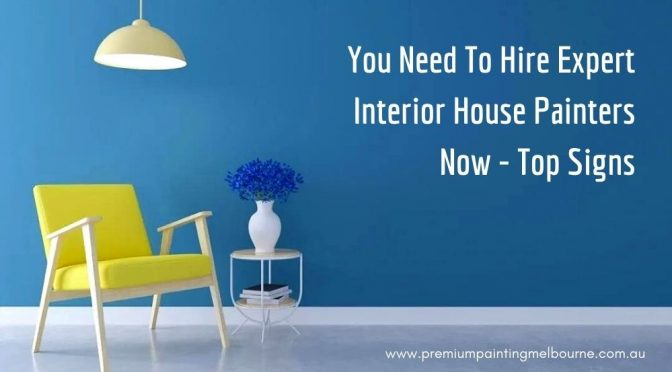 Top Signs That You Need To Hire Expert Interior House Painters Now